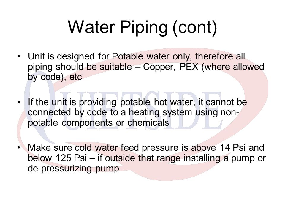 Water Piping (cont) Unit is designed for Potable water only, therefore all piping should be suitable – Copper, PEX (where allowed by code), etc If the unit is providing potable hot water, it cannot be connected by code to a heating system using non- potable components or chemicals Make sure cold water feed pressure is above 14 Psi and below 125 Psi – if outside that range installing a pump or de-pressurizing pump