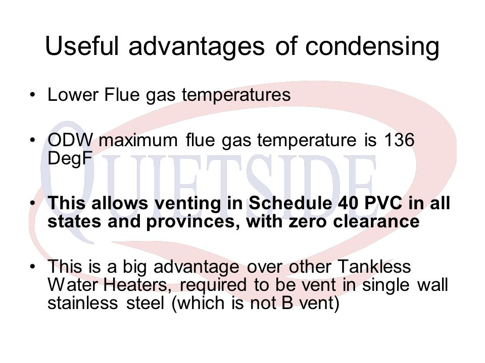 Useful advantages of condensing Lower Flue gas temperatures ODW maximum flue gas temperature is 136 DegF This allows venting in Schedule 40 PVC in all states and provinces, with zero clearance This is a big advantage over other Tankless Water Heaters, required to be vent in single wall stainless steel (which is not B vent)
