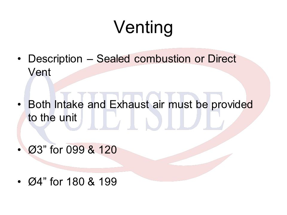"Venting Description – Sealed combustion or Direct Vent Both Intake and Exhaust air must be provided to the unit Ø3"" for 099 & 120 Ø4"" for 180 & 199"