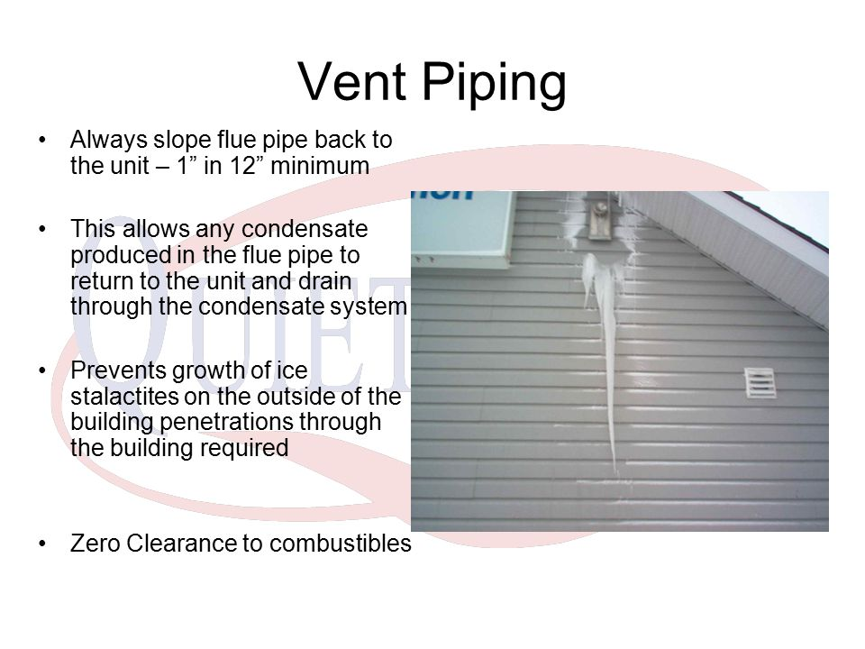 "Vent Piping Always slope flue pipe back to the unit – 1"" in 12"" minimum This allows any condensate produced in the flue pipe to return to the unit and"