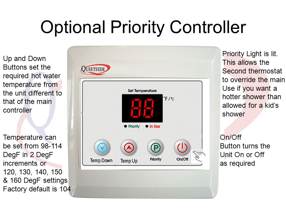 Optional Priority Controller Up and Down Buttons set the required hot water temperature from the unit different to that of the main controller On/Off Button turns the Unit On or Off as required Priority Light is lit.