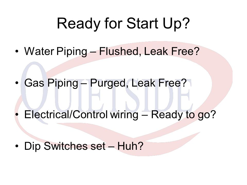 Ready for Start Up? Water Piping – Flushed, Leak Free? Gas Piping – Purged, Leak Free? Electrical/Control wiring – Ready to go? Dip Switches set – Huh
