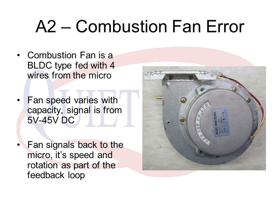 A2 – Combustion Fan Error Combustion Fan is a BLDC type fed with 4 wires from the micro Fan speed varies with capacity, signal is from 5V-45V DC Fan signals back to the micro, it's speed and rotation as part of the feedback loop