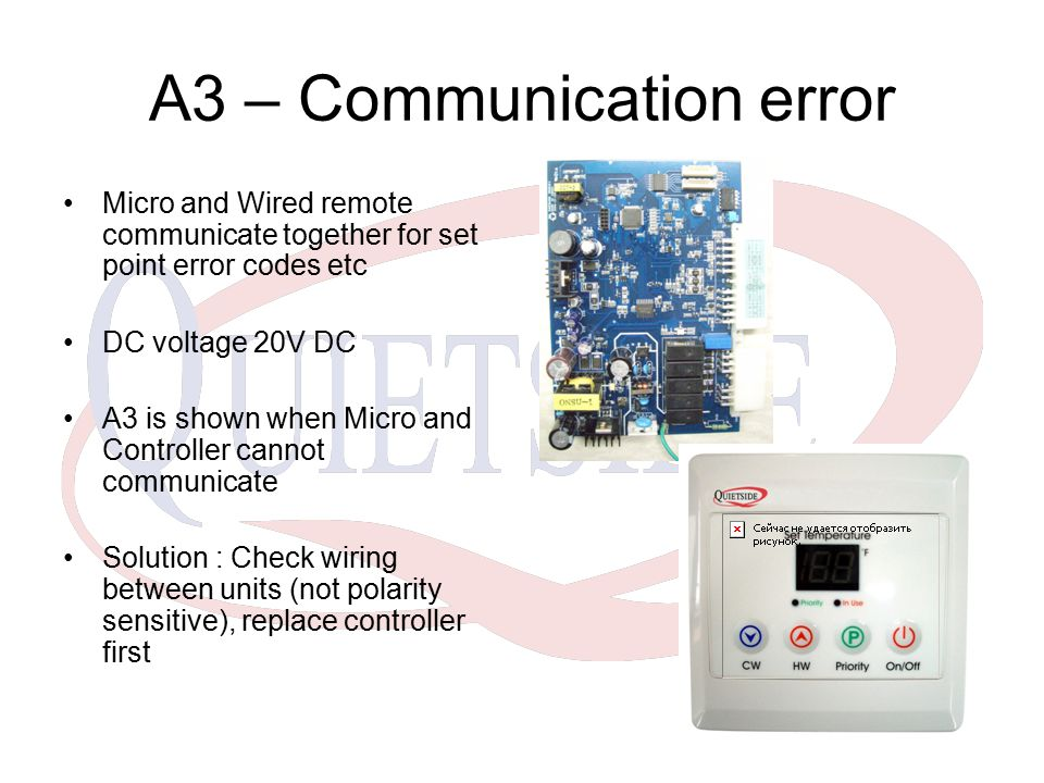 A3 – Communication error Micro and Wired remote communicate together for set point error codes etc DC voltage 20V DC A3 is shown when Micro and Controller cannot communicate Solution : Check wiring between units (not polarity sensitive), replace controller first