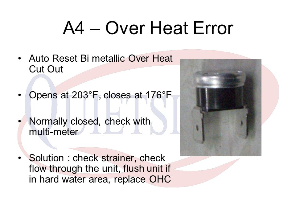 A4 – Over Heat Error Auto Reset Bi metallic Over Heat Cut Out Opens at 203°F, closes at 176°F Normally closed, check with multi-meter Solution : check strainer, check flow through the unit, flush unit if in hard water area, replace OHC