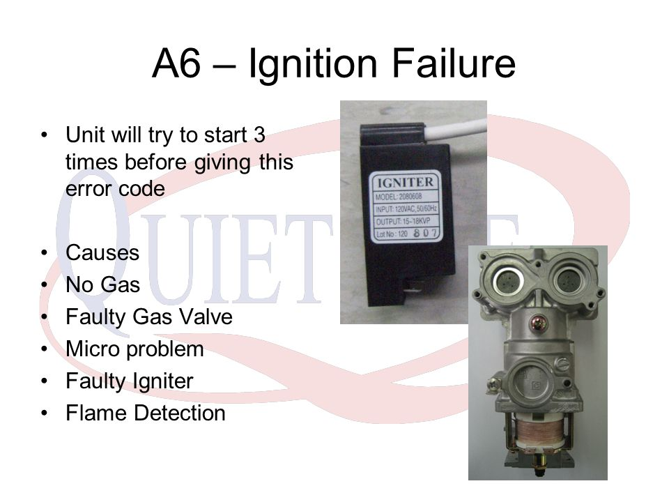 A6 – Ignition Failure Unit will try to start 3 times before giving this error code Causes No Gas Faulty Gas Valve Micro problem Faulty Igniter Flame Detection