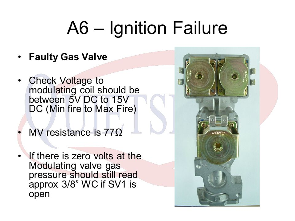A6 – Ignition Failure Faulty Gas Valve Check Voltage to modulating coil should be between 5V DC to 15V DC (Min fire to Max Fire) MV resistance is 77Ω
