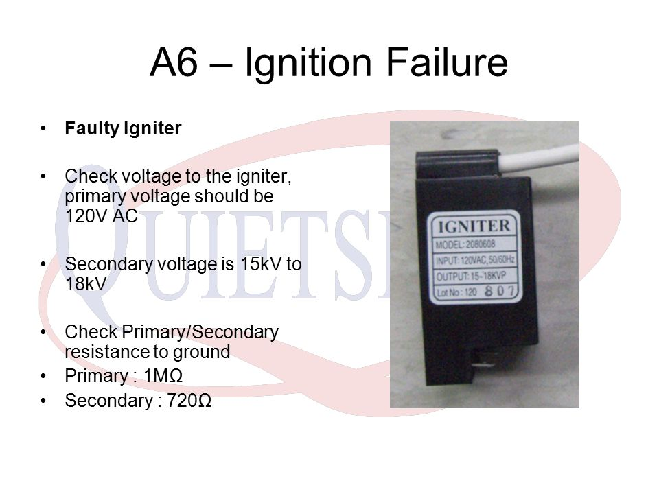 A6 – Ignition Failure Faulty Igniter Check voltage to the igniter, primary voltage should be 120V AC Secondary voltage is 15kV to 18kV Check Primary/S