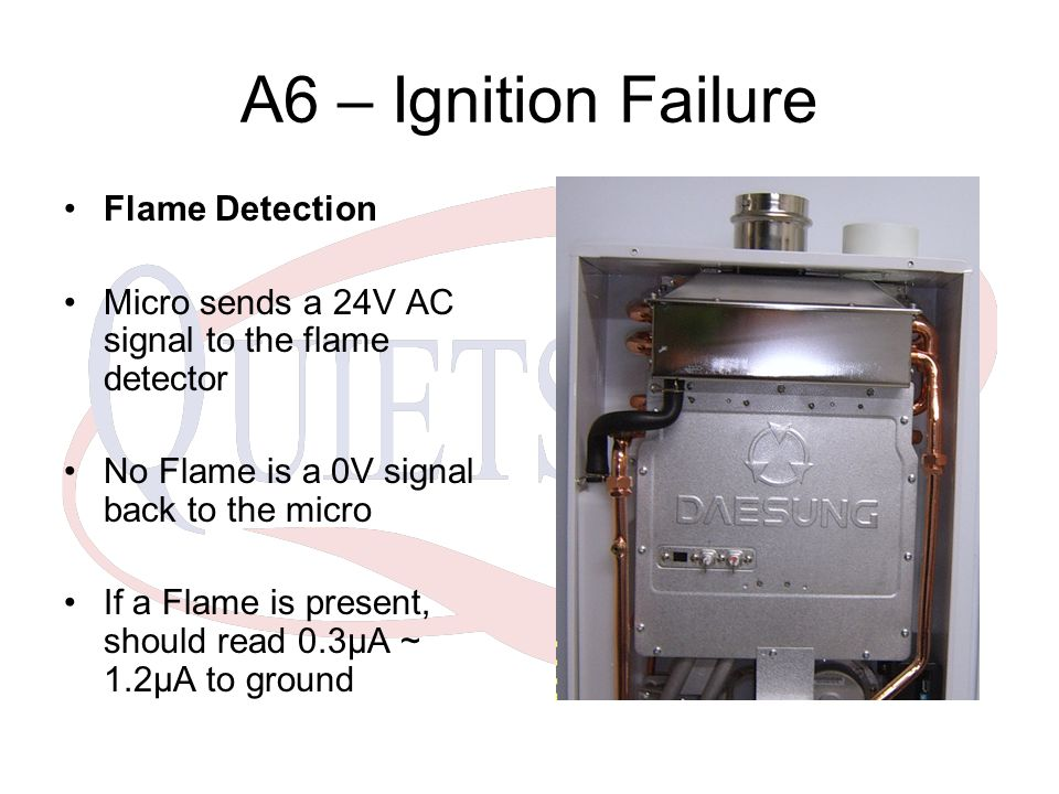 A6 – Ignition Failure Flame Detection Micro sends a 24V AC signal to the flame detector No Flame is a 0V signal back to the micro If a Flame is present, should read 0.3µA ~ 1.2µA to ground