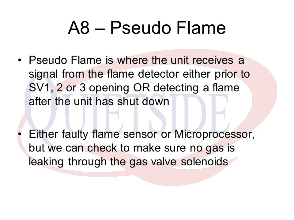 A8 – Pseudo Flame Pseudo Flame is where the unit receives a signal from the flame detector either prior to SV1, 2 or 3 opening OR detecting a flame after the unit has shut down Either faulty flame sensor or Microprocessor, but we can check to make sure no gas is leaking through the gas valve solenoids