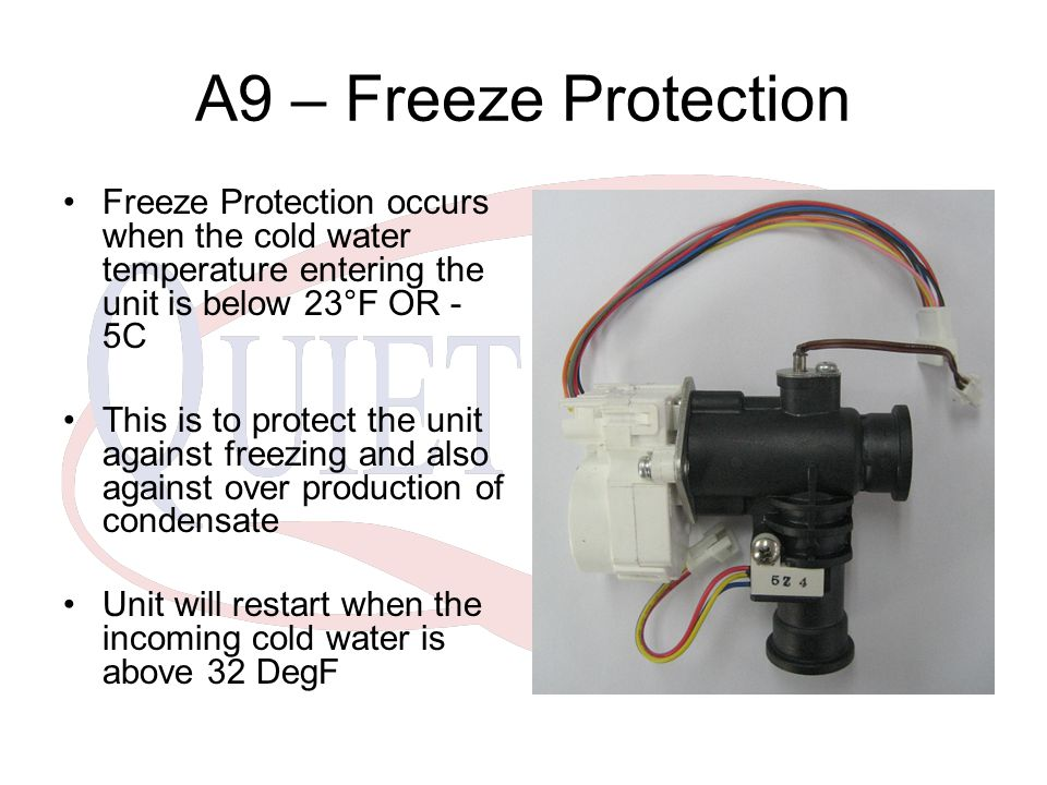 A9 – Freeze Protection Freeze Protection occurs when the cold water temperature entering the unit is below 23°F OR - 5C This is to protect the unit ag