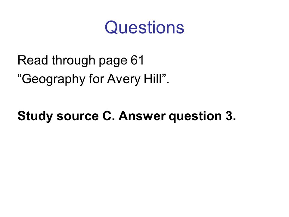 Questions Read through page 61 Geography for Avery Hill . Study source C. Answer question 3.