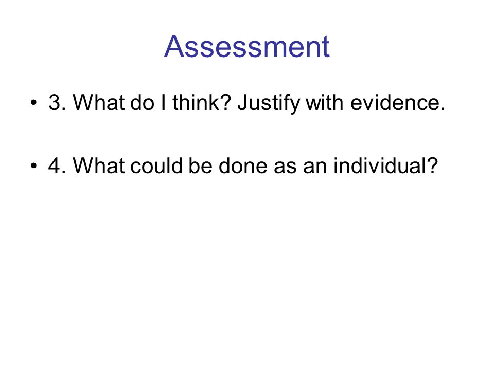 Assessment 3. What do I think? Justify with evidence. 4. What could be done as an individual?