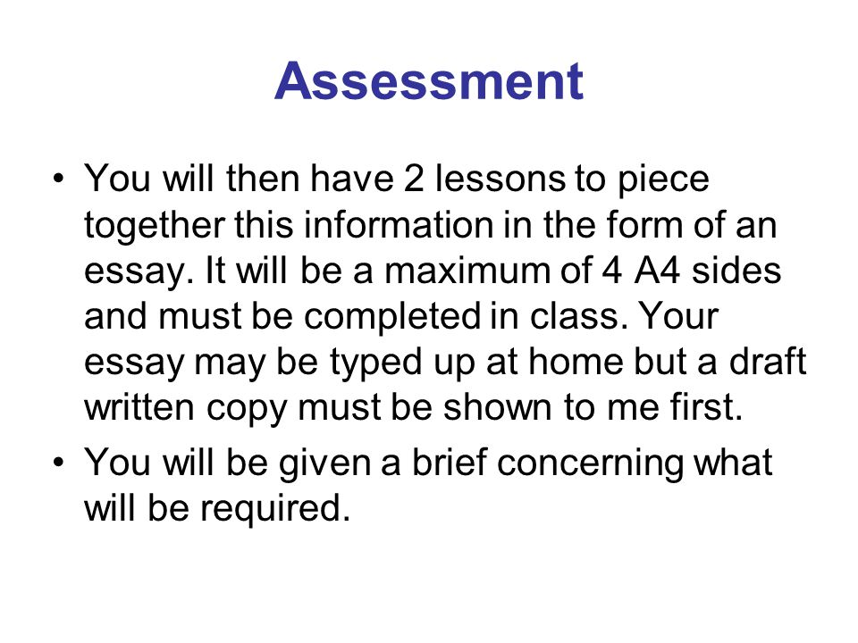Assessment You will then have 2 lessons to piece together this information in the form of an essay. It will be a maximum of 4 A4 sides and must be com