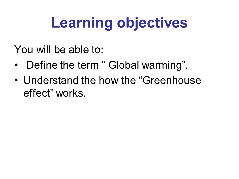 Learning objectives You will be able to: Define the term Global warming .