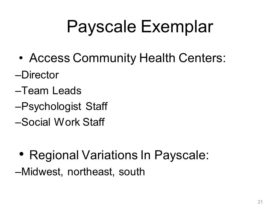 21 Payscale Exemplar Access Community Health Centers: –Director –Team Leads –Psychologist Staff –Social Work Staff Regional Variations In Payscale: –M