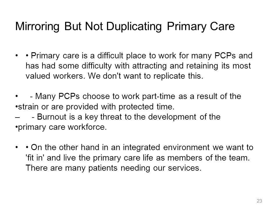 23 Mirroring But Not Duplicating Primary Care Primary care is a difficult place to work for many PCPs and has had some difficulty with attracting and