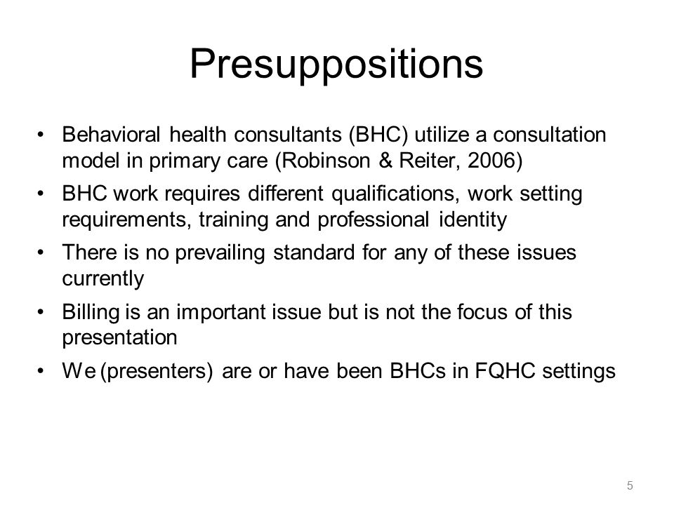 5 Presuppositions Behavioral health consultants (BHC) utilize a consultation model in primary care (Robinson & Reiter, 2006) BHC work requires differe