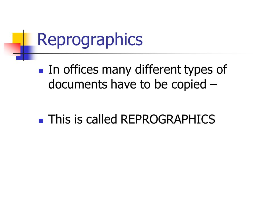 Reprographics In offices many different types of documents have to be copied – This is called REPROGRAPHICS