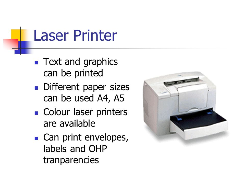 Laser Printer Text and graphics can be printed Different paper sizes can be used A4, A5 Colour laser printers are available Can print envelopes, labels and OHP tranparencies
