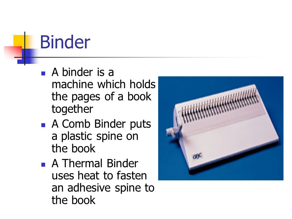 Binder A binder is a machine which holds the pages of a book together A Comb Binder puts a plastic spine on the book A Thermal Binder uses heat to fasten an adhesive spine to the book