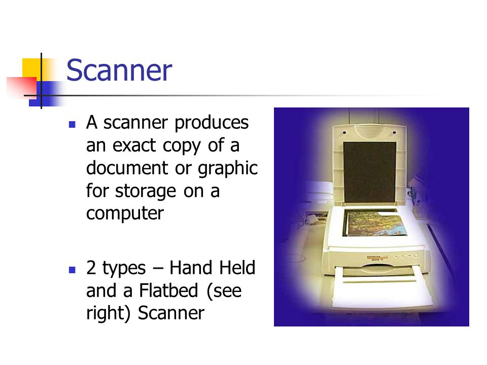 Scanner A scanner produces an exact copy of a document or graphic for storage on a computer 2 types – Hand Held and a Flatbed (see right) Scanner