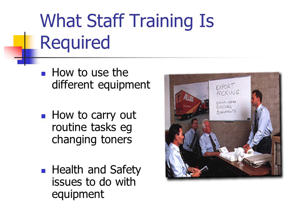 What Staff Training Is Required How to use the different equipment How to carry out routine tasks eg changing toners Health and Safety issues to do with equipment
