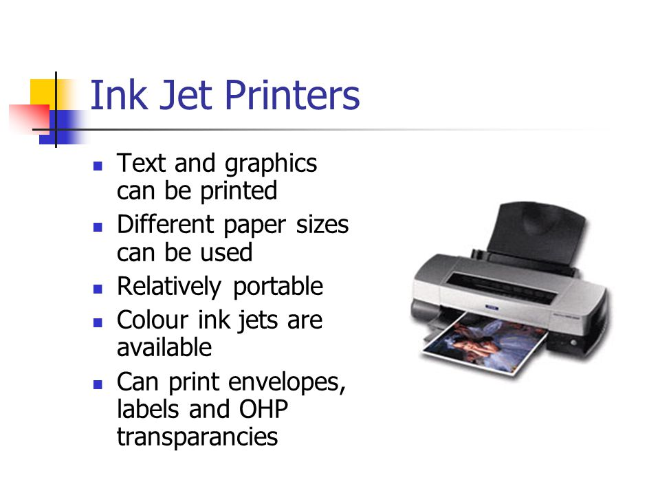 Ink Jet Printers Text and graphics can be printed Different paper sizes can be used Relatively portable Colour ink jets are available Can print envelopes, labels and OHP transparancies