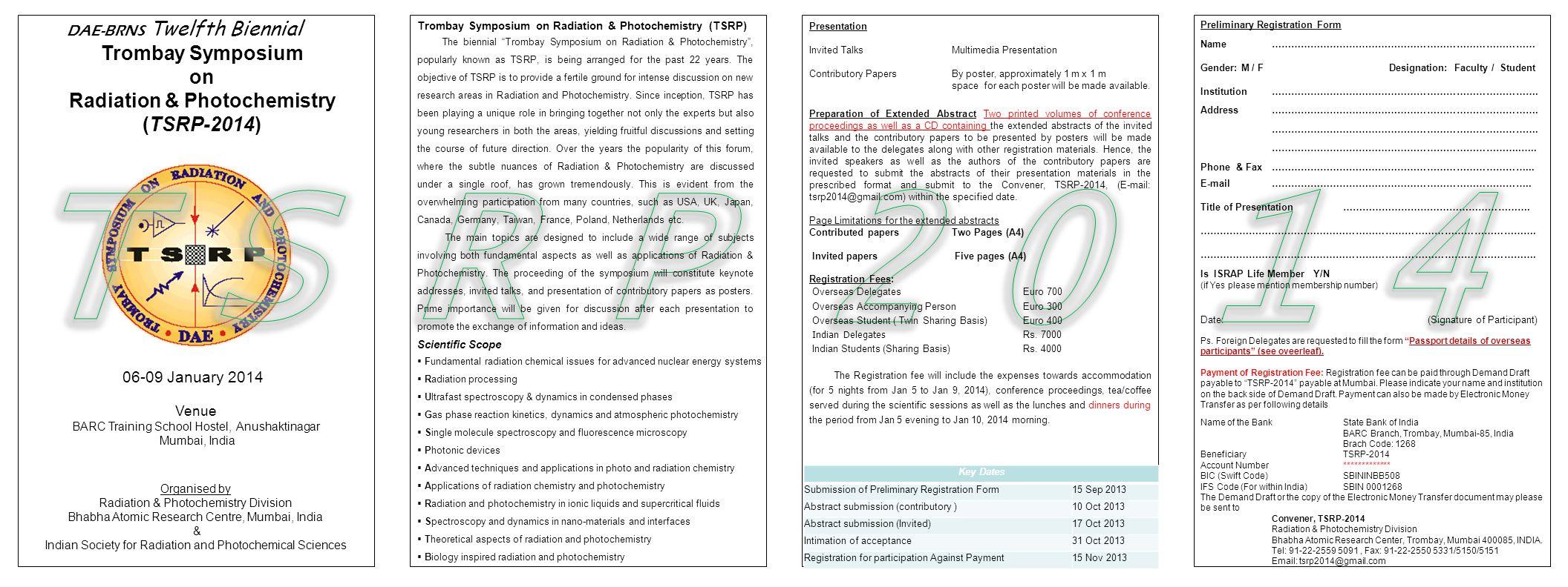 DAE-BRNS Twelfth Biennial Trombay Symposium on Radiation & Photochemistry (TSRP-2014) Organised by Radiation & Photochemistry Division Bhabha Atomic Research Centre, Mumbai, India & Indian Society for Radiation and Photochemical Sciences 06-09 January 2014 Venue BARC Training School Hostel, Anushaktinagar Mumbai, India Preliminary Registration Form Name ……………………………………………………………………… Gender: M / F Designation: Faculty / Student Institution ……………………………………………………………………….