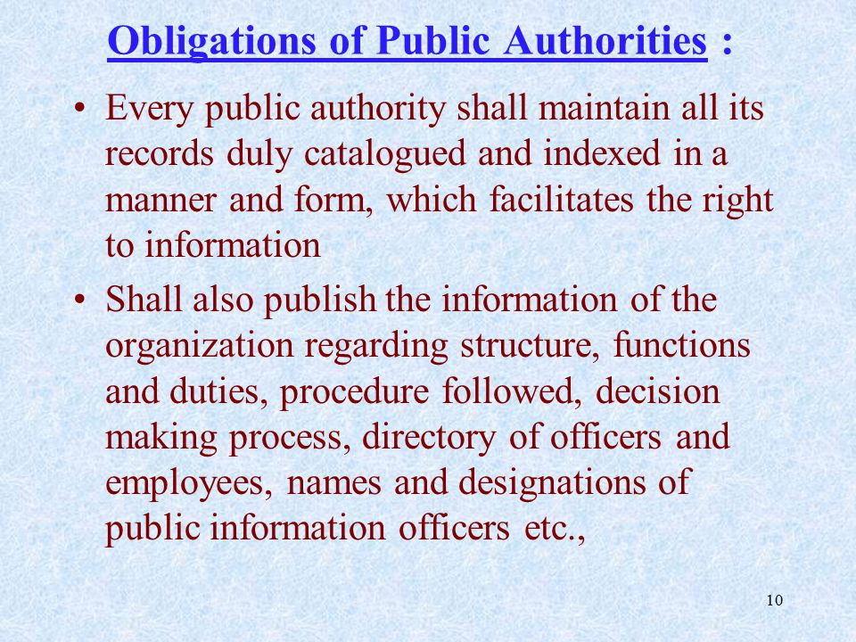 10 Obligations of Public Authorities : Every public authority shall maintain all its records duly catalogued and indexed in a manner and form, which facilitates the right to information Shall also publish the information of the organization regarding structure, functions and duties, procedure followed, decision making process, directory of officers and employees, names and designations of public information officers etc.,