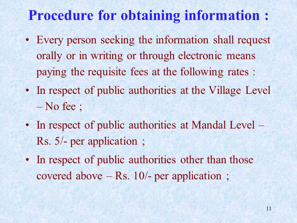 11 Procedure for obtaining information : Every person seeking the information shall request orally or in writing or through electronic means paying the requisite fees at the following rates : In respect of public authorities at the Village Level – No fee ; In respect of public authorities at Mandal Level – Rs.