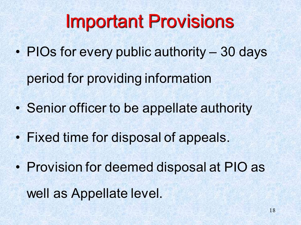 18 Important Provisions PIOs for every public authority – 30 days period for providing information Senior officer to be appellate authority Fixed time for disposal of appeals.