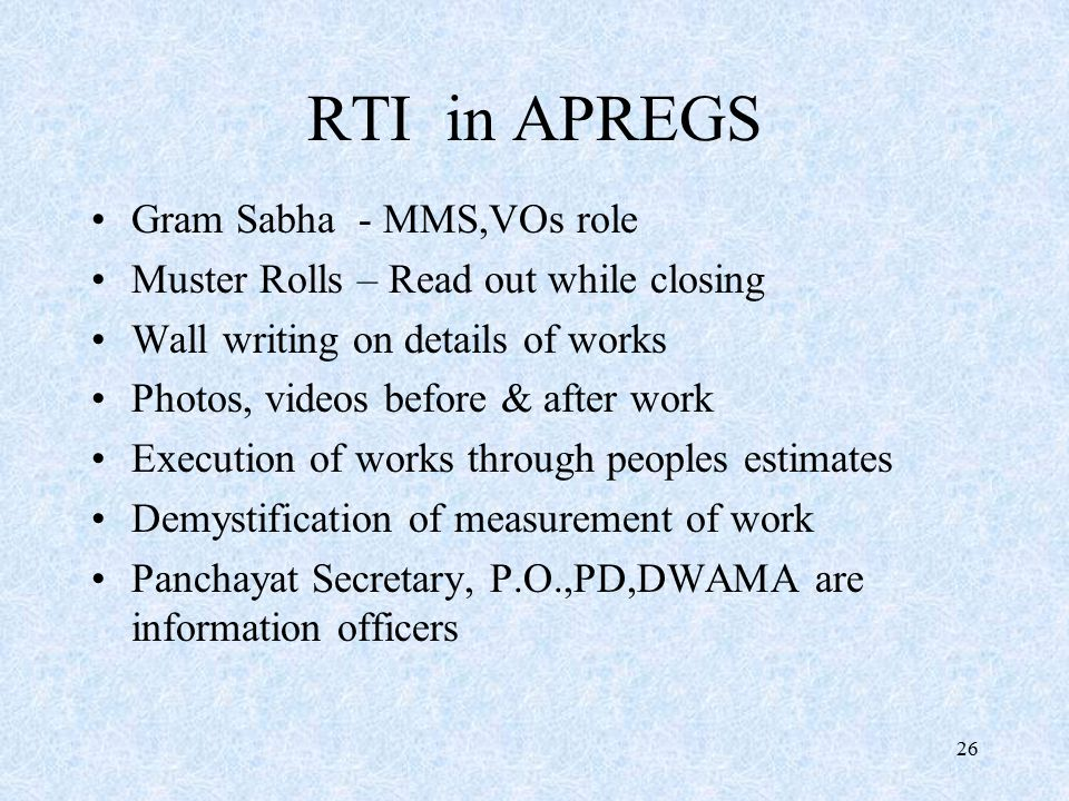 26 RTI in APREGS Gram Sabha - MMS,VOs role Muster Rolls – Read out while closing Wall writing on details of works Photos, videos before & after work Execution of works through peoples estimates Demystification of measurement of work Panchayat Secretary, P.O.,PD,DWAMA are information officers