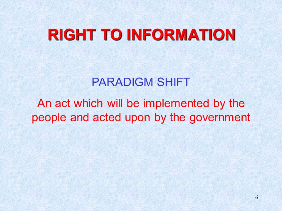 6 RIGHT TO INFORMATION PARADIGM SHIFT An act which will be implemented by the people and acted upon by the government