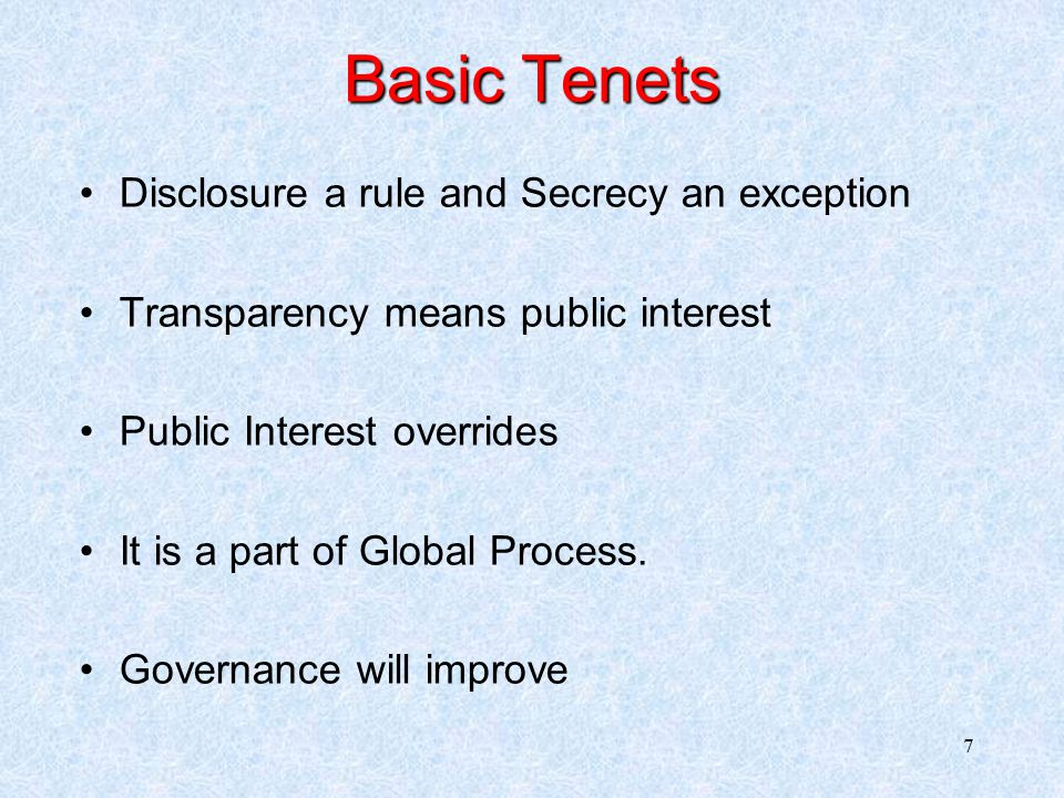 7 Disclosure a rule and Secrecy an exception Transparency means public interest Public Interest overrides It is a part of Global Process.