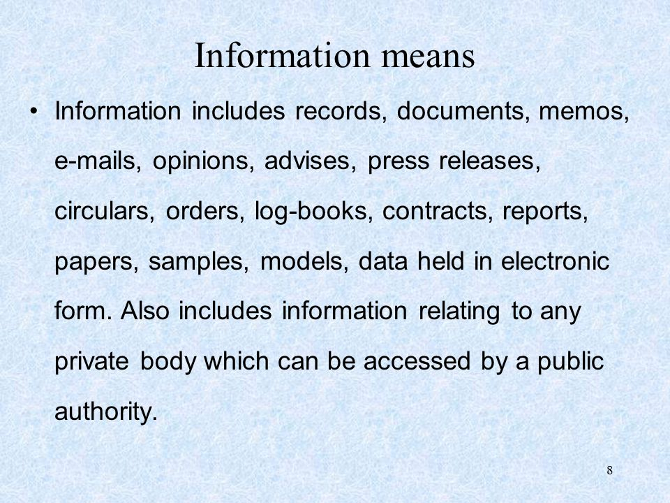 8 Information means Information includes records, documents, memos, e-mails, opinions, advises, press releases, circulars, orders, log-books, contracts, reports, papers, samples, models, data held in electronic form.