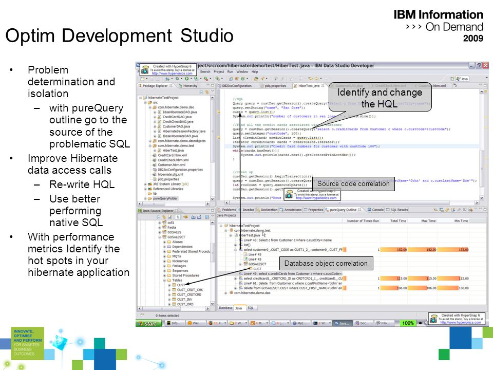 Optim Development Studio Problem determination and isolation –with pureQuery outline go to the source of the problematic SQL Improve Hibernate data access calls –Re-write HQL –Use better performing native SQL With performance metrics Identify the hot spots in your hibernate application Source code correlation Database object correlation Identify and change the HQL