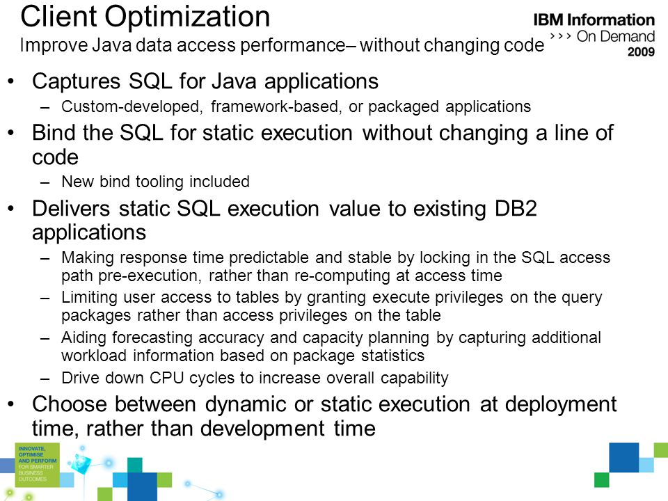 Client Optimization Improve Java data access performance– without changing code Captures SQL for Java applications –Custom-developed, framework-based, or packaged applications Bind the SQL for static execution without changing a line of code –New bind tooling included Delivers static SQL execution value to existing DB2 applications –Making response time predictable and stable by locking in the SQL access path pre-execution, rather than re-computing at access time –Limiting user access to tables by granting execute privileges on the query packages rather than access privileges on the table –Aiding forecasting accuracy and capacity planning by capturing additional workload information based on package statistics –Drive down CPU cycles to increase overall capability Choose between dynamic or static execution at deployment time, rather than development time