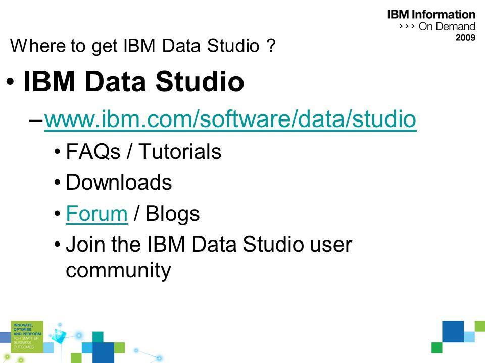 Where to get IBM Data Studio ? IBM Data Studio –www.ibm.com/software/data/studiowww.ibm.com/software/data/studio FAQs / Tutorials Downloads Forum / Bl