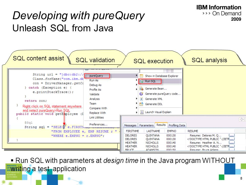8 SQL content assist SQL analysis Developing with pureQuery Unleash SQL from Java SQL execution  Run SQL with parameters at design time in the Java program WITHOUT writing a test application