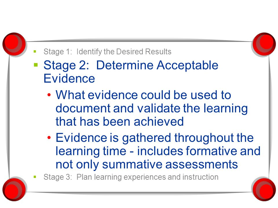  Stage 1: Identify the Desired Results  Stage 2: Determine Acceptable Evidence What evidence could be used to document and validate the learning tha