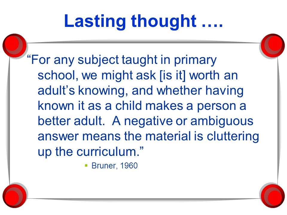 "Lasting thought …. ""For any subject taught in primary school, we might ask [is it] worth an adult's knowing, and whether having known it as a child ma"