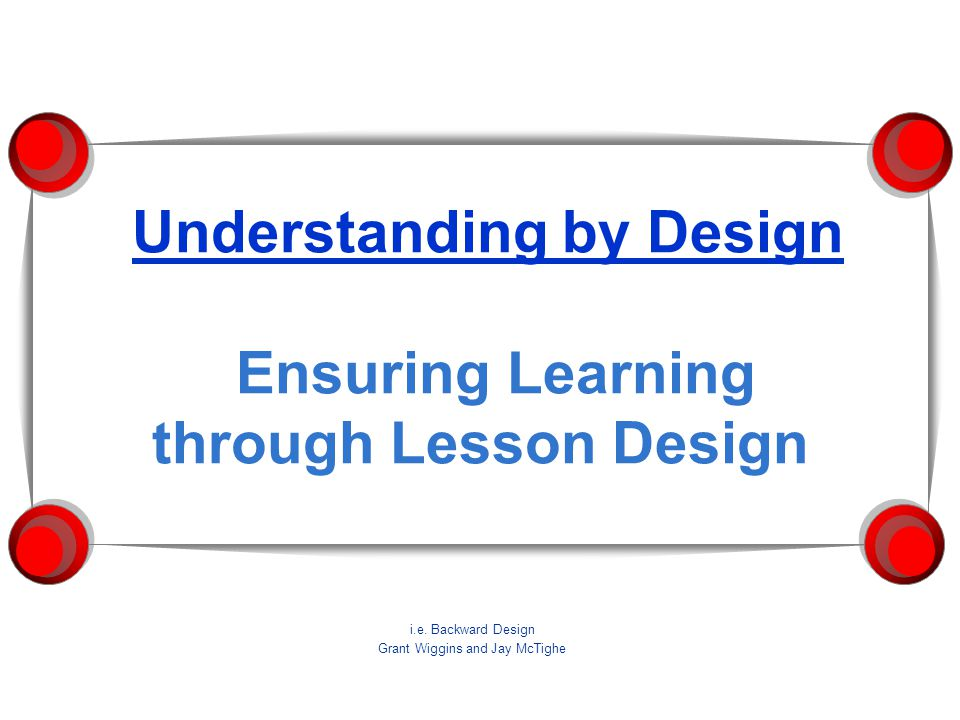 Understanding by Design Ensuring Learning through Lesson Design i.e. Backward Design Grant Wiggins and Jay McTighe