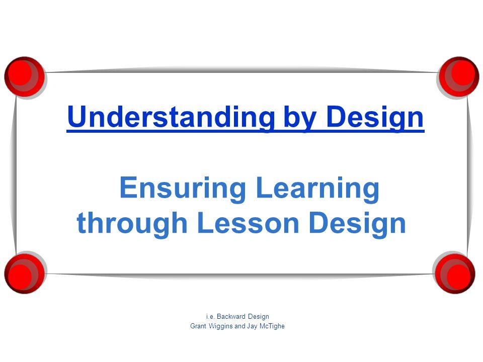 Understanding by Design Ensuring Learning through Lesson Design i.e.