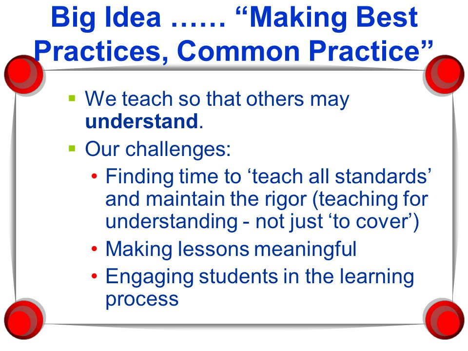 "Big Idea …… ""Making Best Practices, Common Practice""  We teach so that others may understand.  Our challenges: Finding time to 'teach all standards'"