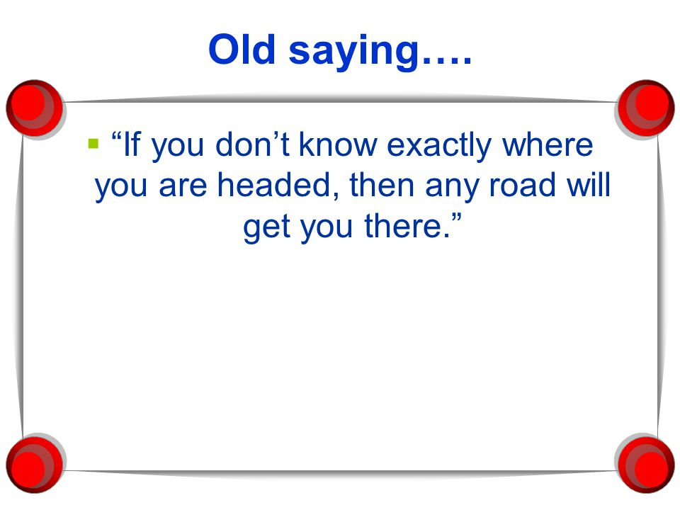 "Old saying….  ""If you don't know exactly where you are headed, then any road will get you there."""