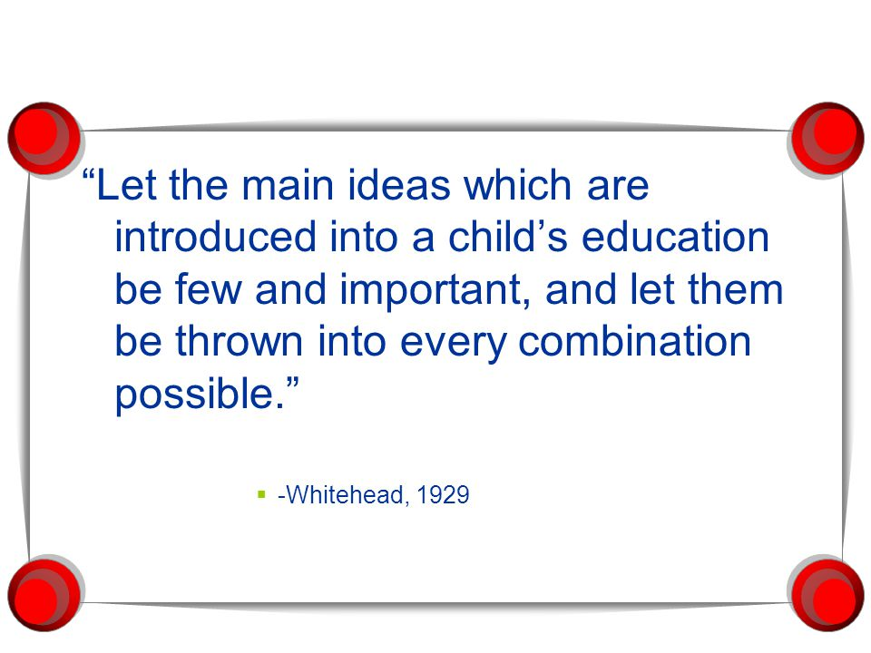 Let the main ideas which are introduced into a child's education be few and important, and let them be thrown into every combination possible.  -Whitehead, 1929
