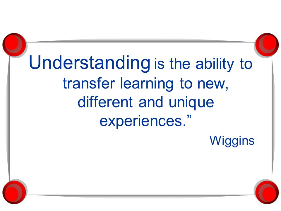 "Understanding is the ability to transfer learning to new, different and unique experiences."" Wiggins"