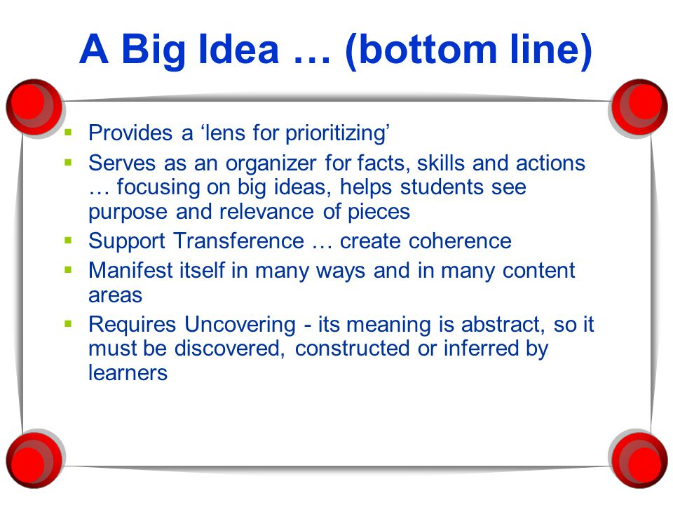 A Big Idea … (bottom line)  Provides a 'lens for prioritizing'  Serves as an organizer for facts, skills and actions … focusing on big ideas, helps