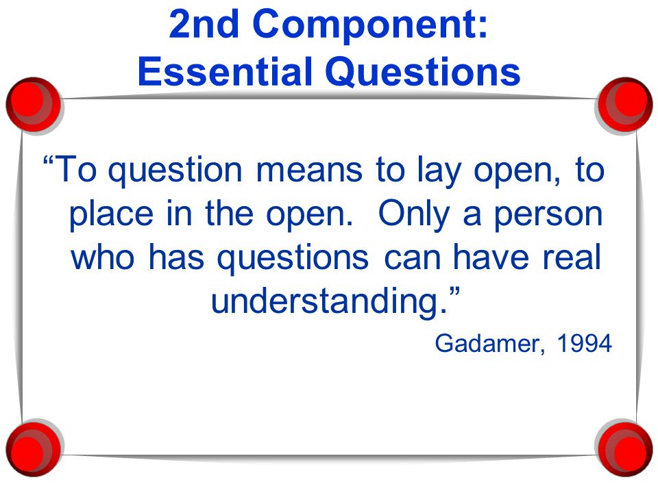 "2nd Component: Essential Questions ""To question means to lay open, to place in the open. Only a person who has questions can have real understanding."""